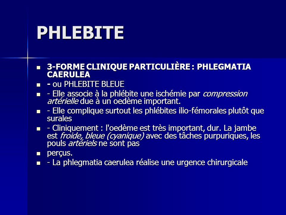 PHLEBITE 3-FORME CLINIQUE PARTICULIÈRE : PHLEGMATIA CAERULEA 3-FORME CLINIQUE PARTICULIÈRE : PHLEGMATIA CAERULEA - ou PHLEBITE BLEUE - ou PHLEBITE BLE