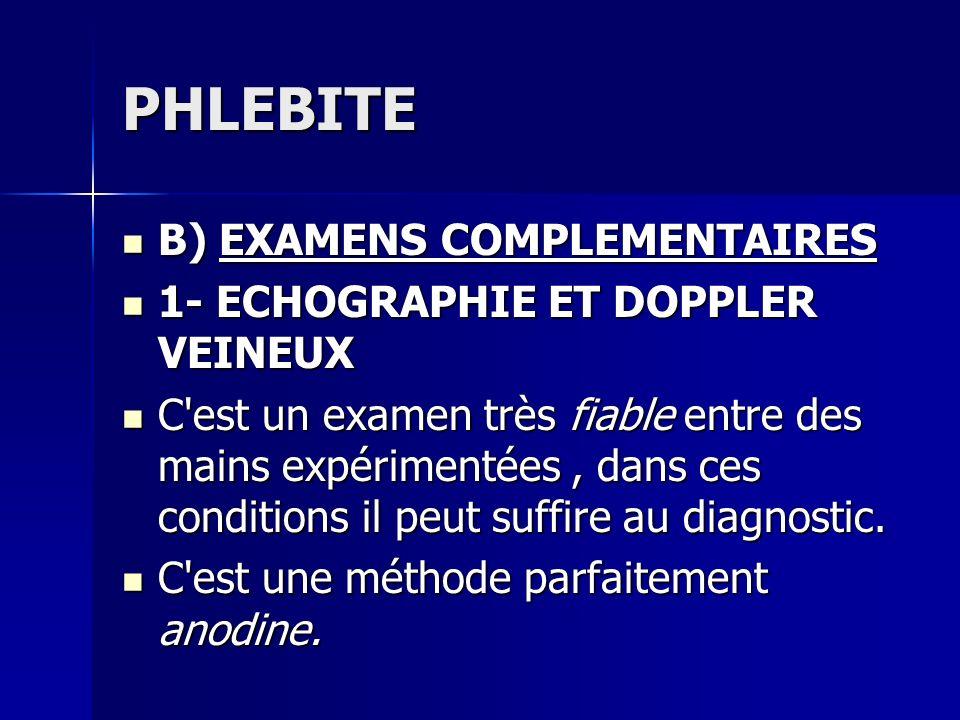 PHLEBITE B) EXAMENS COMPLEMENTAIRES B) EXAMENS COMPLEMENTAIRES 1- ECHOGRAPHIE ET DOPPLER VEINEUX 1- ECHOGRAPHIE ET DOPPLER VEINEUX C'est un examen trè