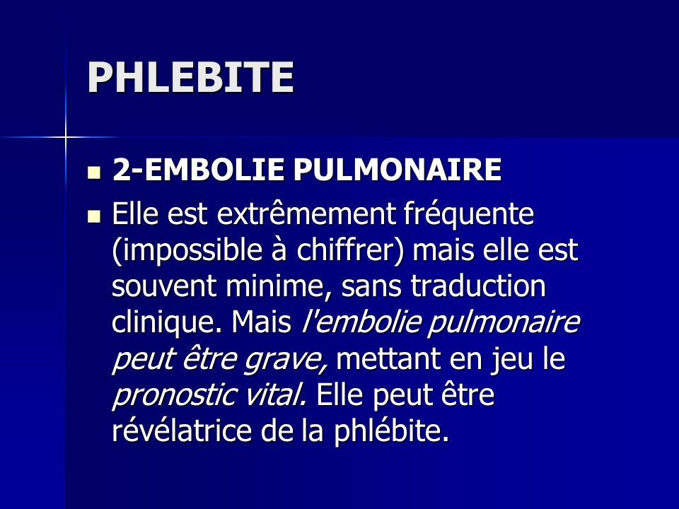 PHLEBITE 2-EMBOLIE PULMONAIRE 2-EMBOLIE PULMONAIRE Elle est extrêmement fréquente (impossible à chiffrer) mais elle est souvent minime, sans traductio