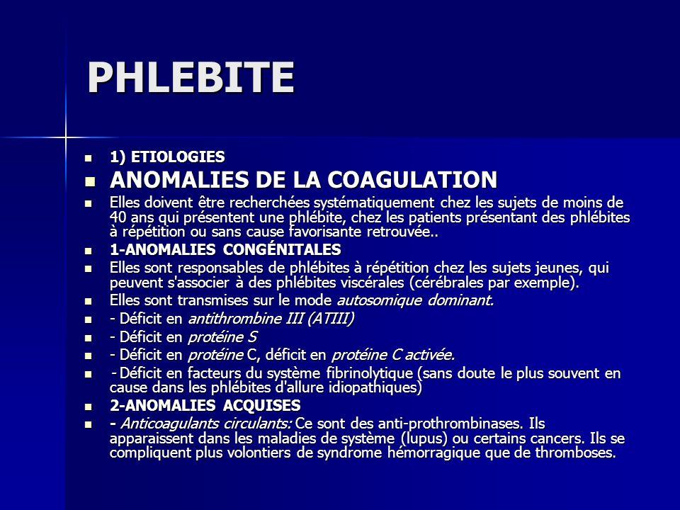 PHLEBITE 1) ETIOLOGIES 1) ETIOLOGIES ANOMALIES DE LA COAGULATION ANOMALIES DE LA COAGULATION Elles doivent être recherchées systématiquement chez les