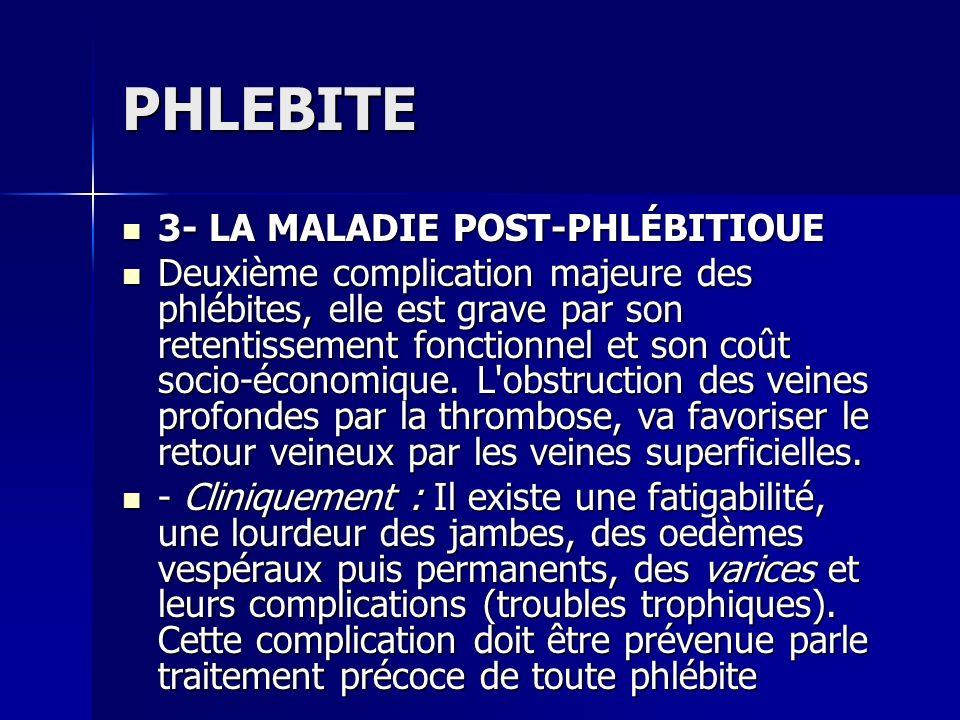 PHLEBITE 3- LA MALADIE POST-PHLÉBITIOUE 3- LA MALADIE POST-PHLÉBITIOUE Deuxième complication majeure des phlébites, elle est grave par son retentissem