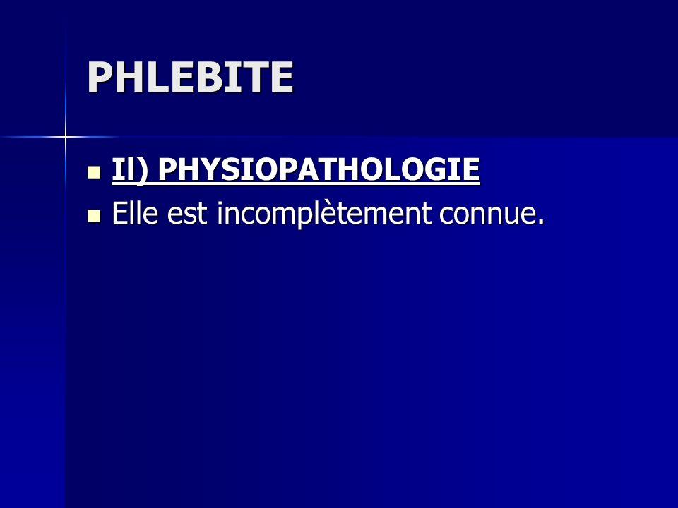 PHLEBITE Il) PHYSIOPATHOLOGIE Il) PHYSIOPATHOLOGIE Elle est incomplètement connue. Elle est incomplètement connue.