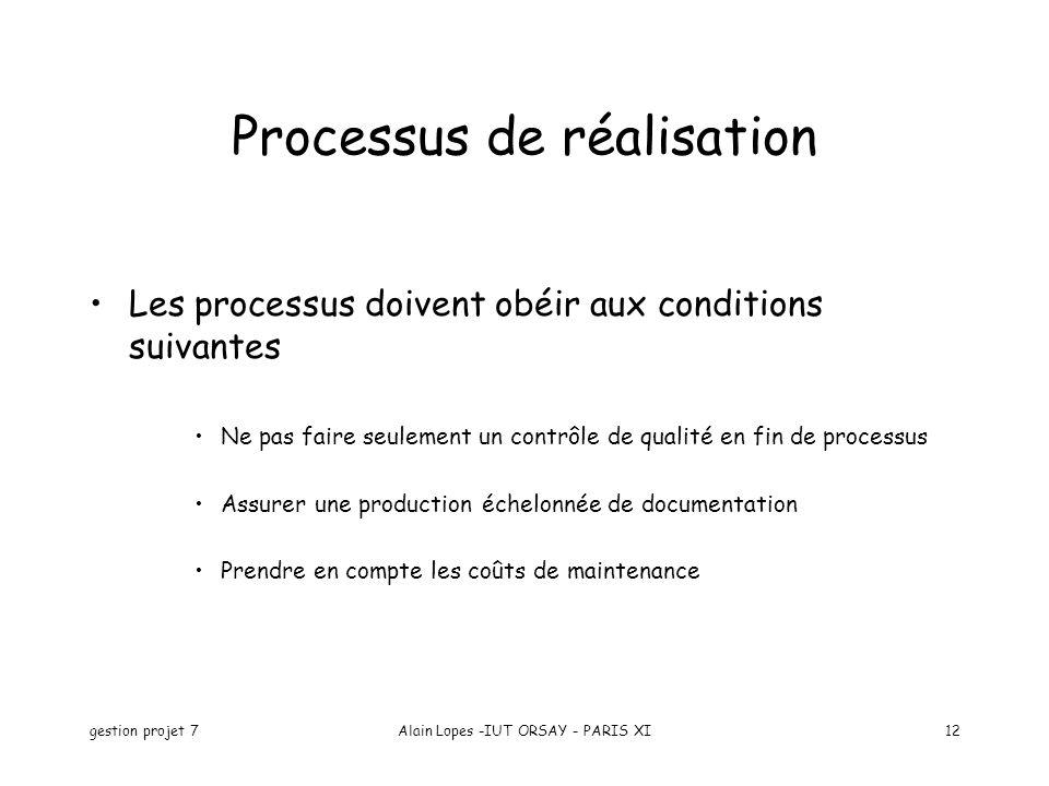 gestion projet 7Alain Lopes -IUT ORSAY - PARIS XI12 Processus de réalisation Les processus doivent obéir aux conditions suivantes Ne pas faire seulement un contrôle de qualité en fin de processus Assurer une production échelonnée de documentation Prendre en compte les coûts de maintenance
