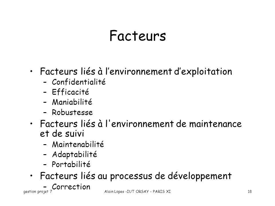 gestion projet 7Alain Lopes -IUT ORSAY - PARIS XI18 Facteurs liés à lenvironnement dexploitation –Confidentialité –Efficacité –Maniabilité –Robustesse Facteurs liés à l environnement de maintenance et de suivi –Maintenabilité –Adaptabilité –Portabilité Facteurs liés au processus de développement –Correction Facteurs
