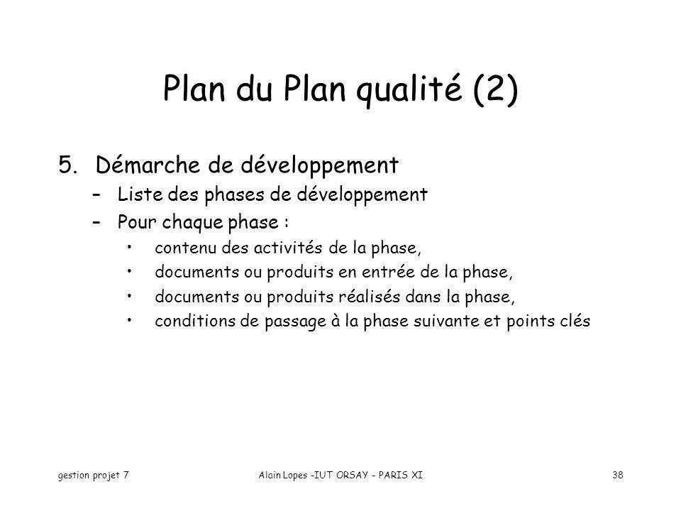 gestion projet 7Alain Lopes -IUT ORSAY - PARIS XI38 Plan du Plan qualité (2) 5.Démarche de développement –Liste des phases de développement –Pour chaq