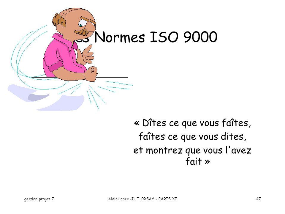 gestion projet 7Alain Lopes -IUT ORSAY - PARIS XI47 Les Normes ISO 9000 « Dîtes ce que vous faîtes, faîtes ce que vous dites, et montrez que vous l'av