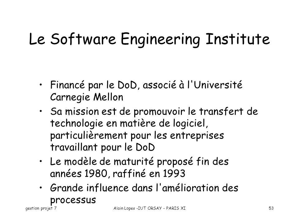 gestion projet 7Alain Lopes -IUT ORSAY - PARIS XI53 Le Software Engineering Institute Financé par le DoD, associé à l Université Carnegie Mellon Sa mission est de promouvoir le transfert de technologie en matière de logiciel, particulièrement pour les entreprises travaillant pour le DoD Le modèle de maturité proposé fin des années 1980, raffiné en 1993 Grande influence dans l amélioration des processus