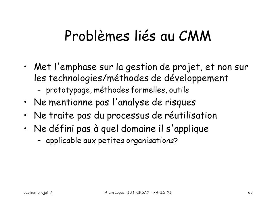 gestion projet 7Alain Lopes -IUT ORSAY - PARIS XI63 Problèmes liés au CMM Met l'emphase sur la gestion de projet, et non sur les technologies/méthodes