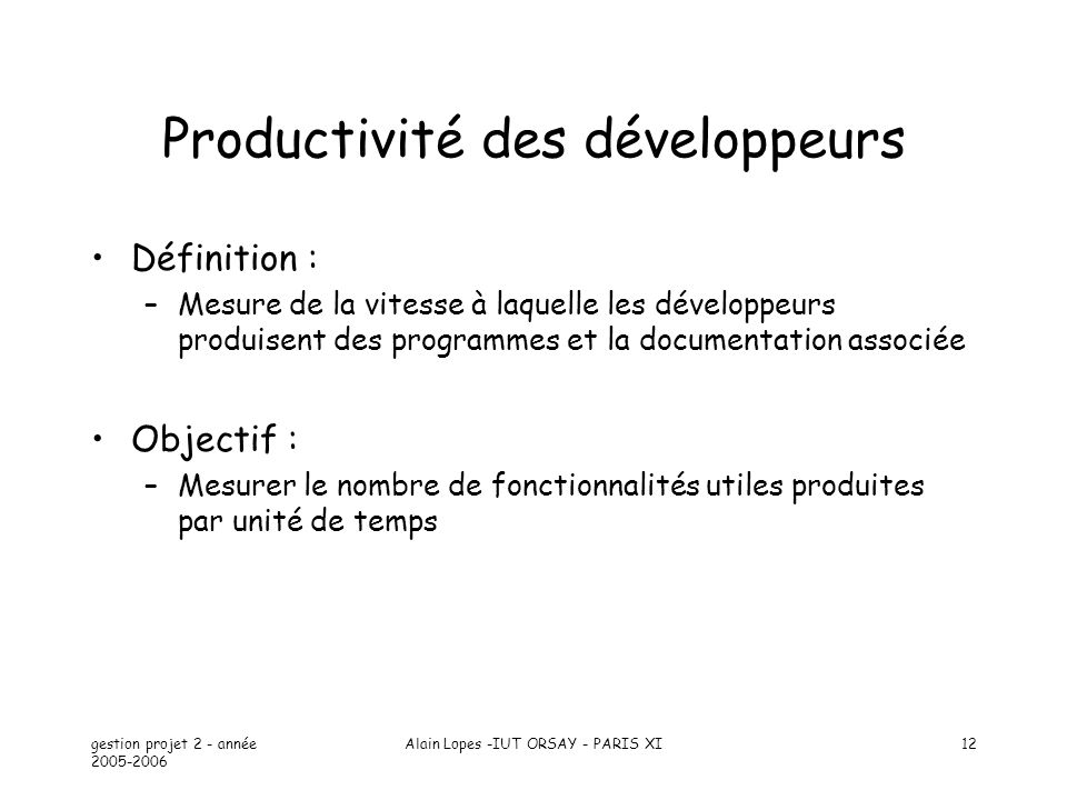 gestion projet 2 - année 2005-2006 Alain Lopes -IUT ORSAY - PARIS XI12 Productivité des développeurs Définition : –Mesure de la vitesse à laquelle les