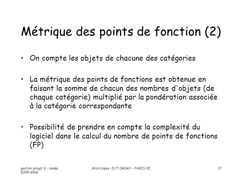 gestion projet 2 - année 2005-2006 Alain Lopes -IUT ORSAY - PARIS XI17 Métrique des points de fonction (2) On compte les objets de chacune des catégor