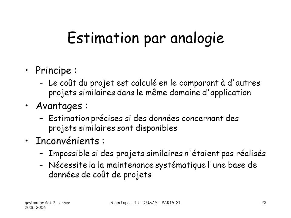 gestion projet 2 - année 2005-2006 Alain Lopes -IUT ORSAY - PARIS XI23 Estimation par analogie Principe : –Le coût du projet est calculé en le compara
