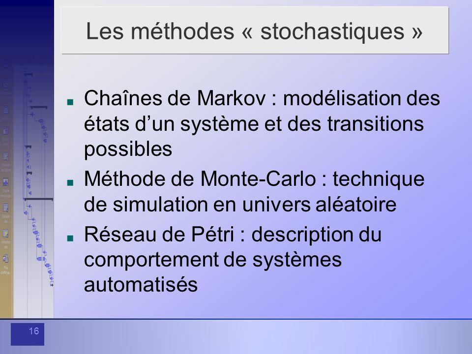 16 Les méthodes « stochastiques » Chaînes de Markov : modélisation des états dun système et des transitions possibles Méthode de Monte-Carlo : technique de simulation en univers aléatoire Réseau de Pétri : description du comportement de systèmes automatisés