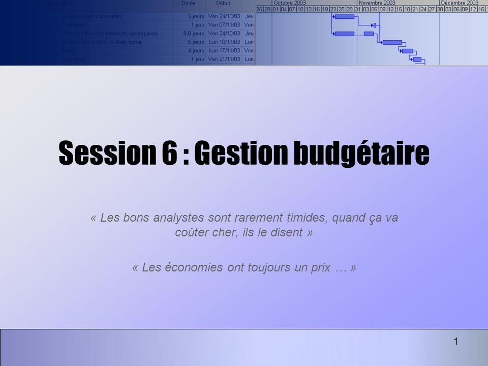 1 Session 6 : Gestion budgétaire « Les bons analystes sont rarement timides, quand ça va coûter cher, ils le disent » « Les économies ont toujours un prix … »