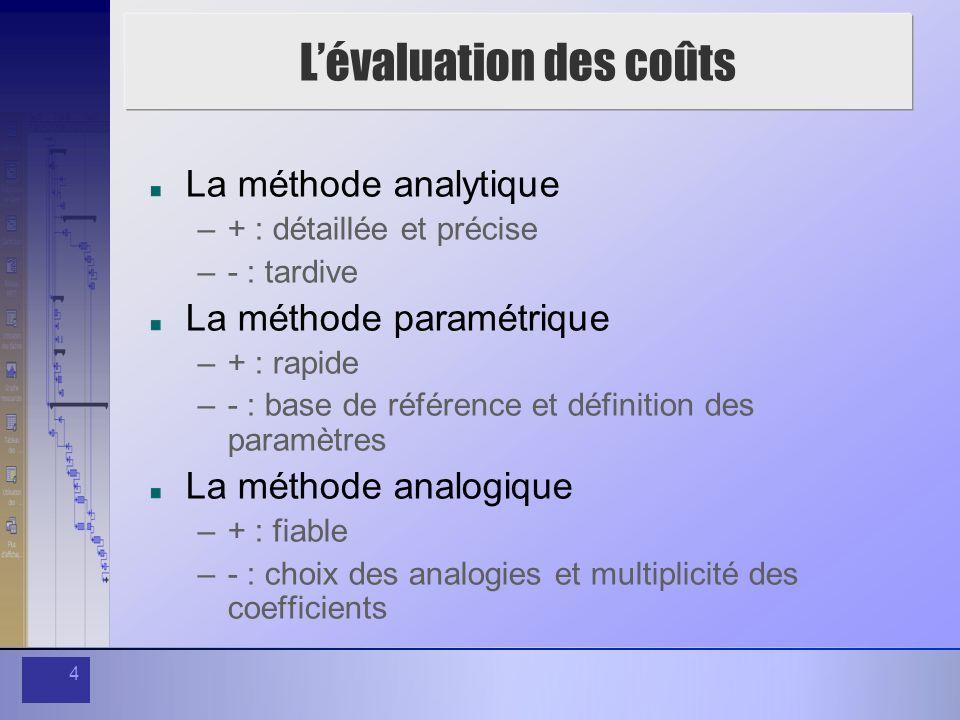 4 Lévaluation des coûts La méthode analytique –+ : détaillée et précise –- : tardive La méthode paramétrique –+ : rapide –- : base de référence et définition des paramètres La méthode analogique –+ : fiable –- : choix des analogies et multiplicité des coefficients