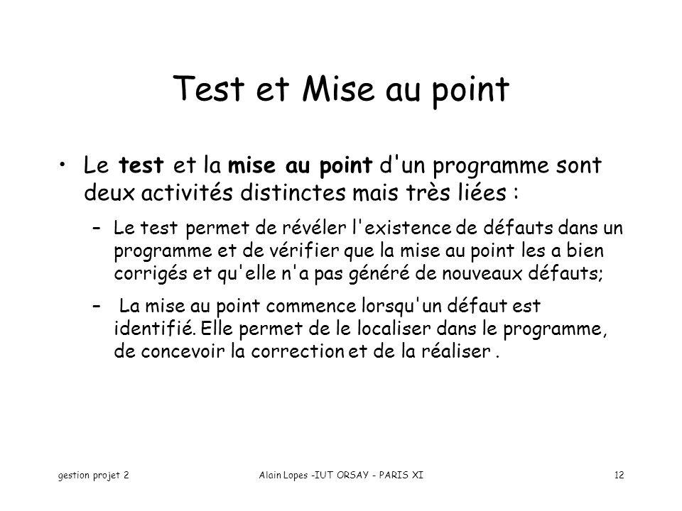 gestion projet 2Alain Lopes -IUT ORSAY - PARIS XI12 Test et Mise au point Le test et la mise au point d'un programme sont deux activités distinctes ma