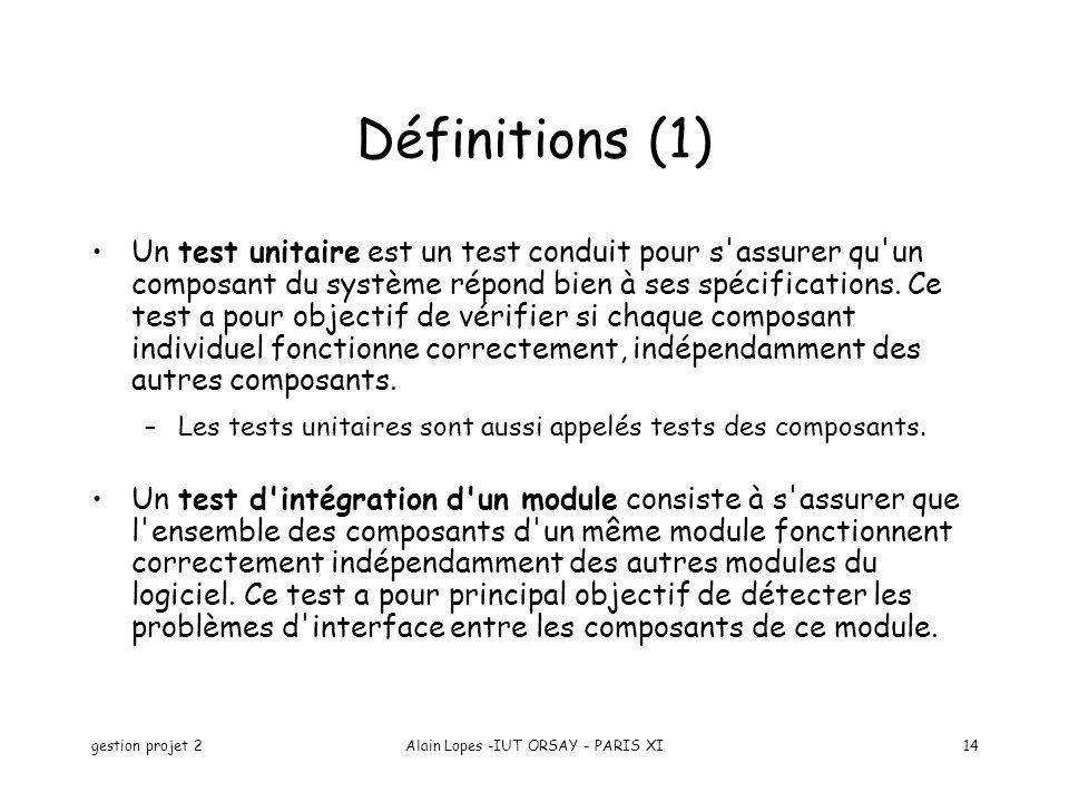 gestion projet 2Alain Lopes -IUT ORSAY - PARIS XI14 Un test unitaire est un test conduit pour s'assurer qu'un composant du système répond bien à ses s