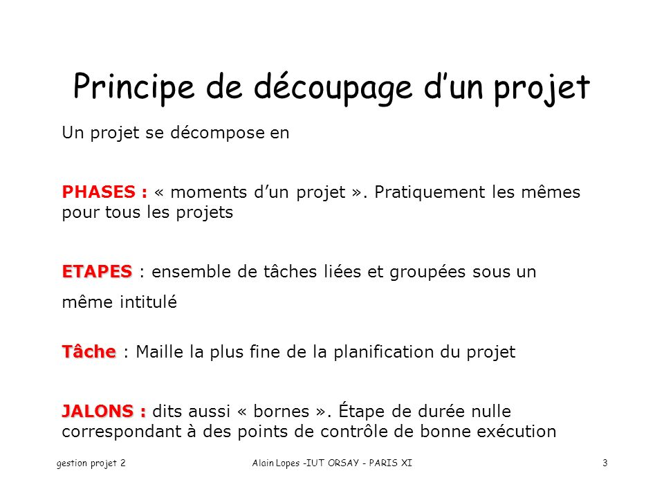gestion projet 2Alain Lopes -IUT ORSAY - PARIS XI3 Principe de découpage dun projet Un projet se décompose en PHASES : « moments dun projet ». Pratiqu