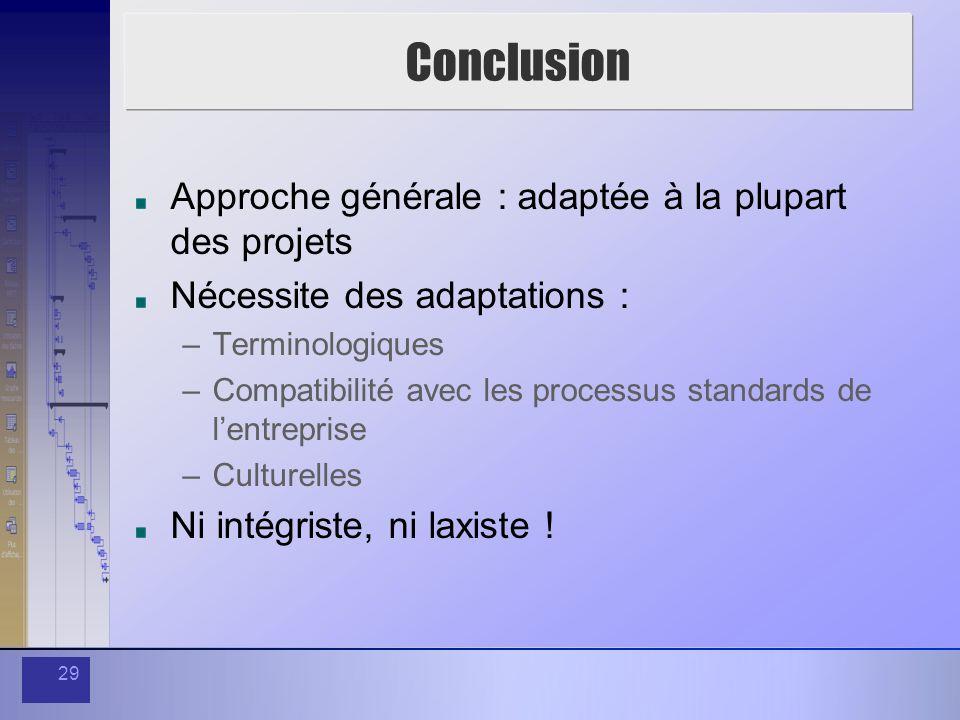 29 Conclusion Approche générale : adaptée à la plupart des projets Nécessite des adaptations : –Terminologiques –Compatibilité avec les processus stan