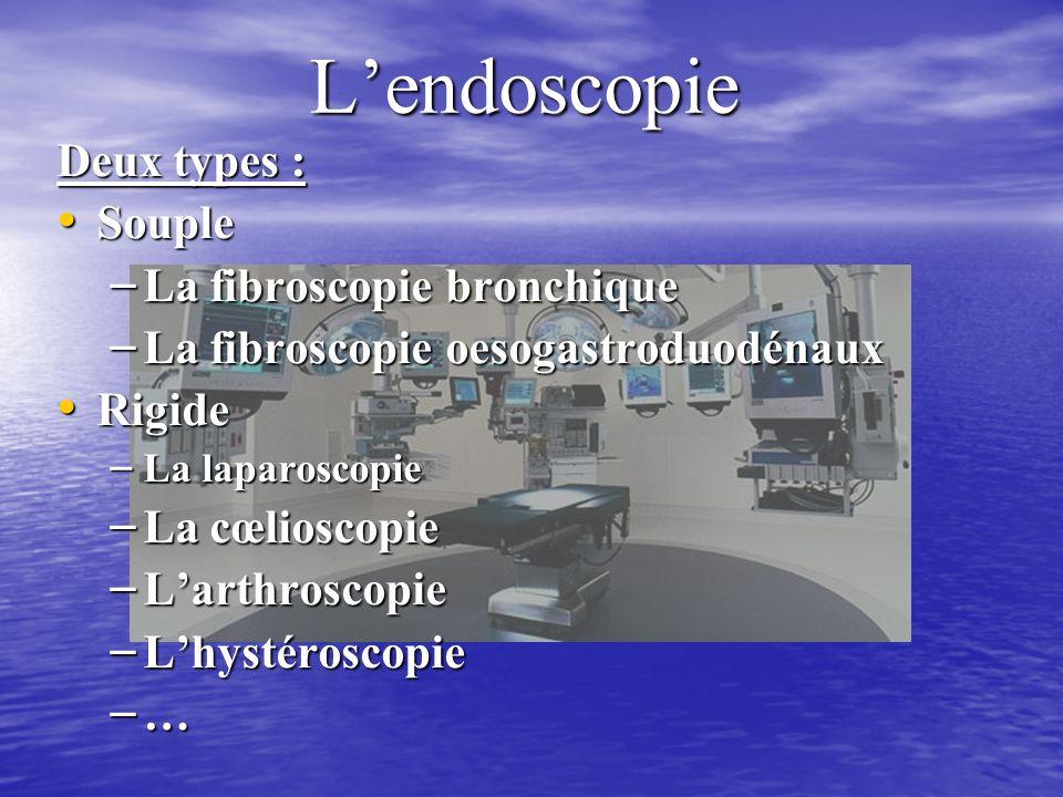 Lendoscopie Deux types : Souple Souple – La fibroscopie bronchique – La fibroscopie oesogastroduodénaux Rigide Rigide – La laparoscopie – La cœlioscopie – Larthroscopie – Lhystéroscopie – …