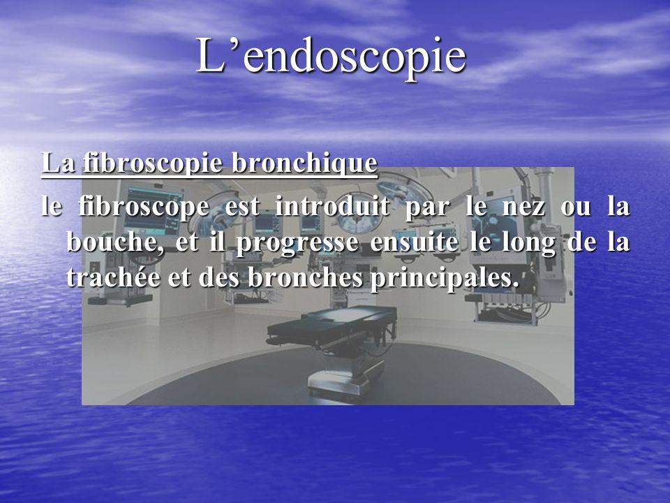 Lendoscopie La fibroscopie bronchique le fibroscope est introduit par le nez ou la bouche, et il progresse ensuite le long de la trachée et des bronches principales.