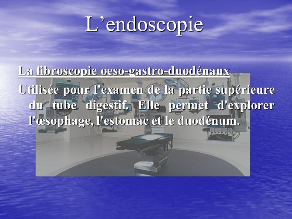 Lendoscopie La fibroscopie oeso-gastro-duodénaux Utilisée pour l examen de la partie supérieure du tube digestif.