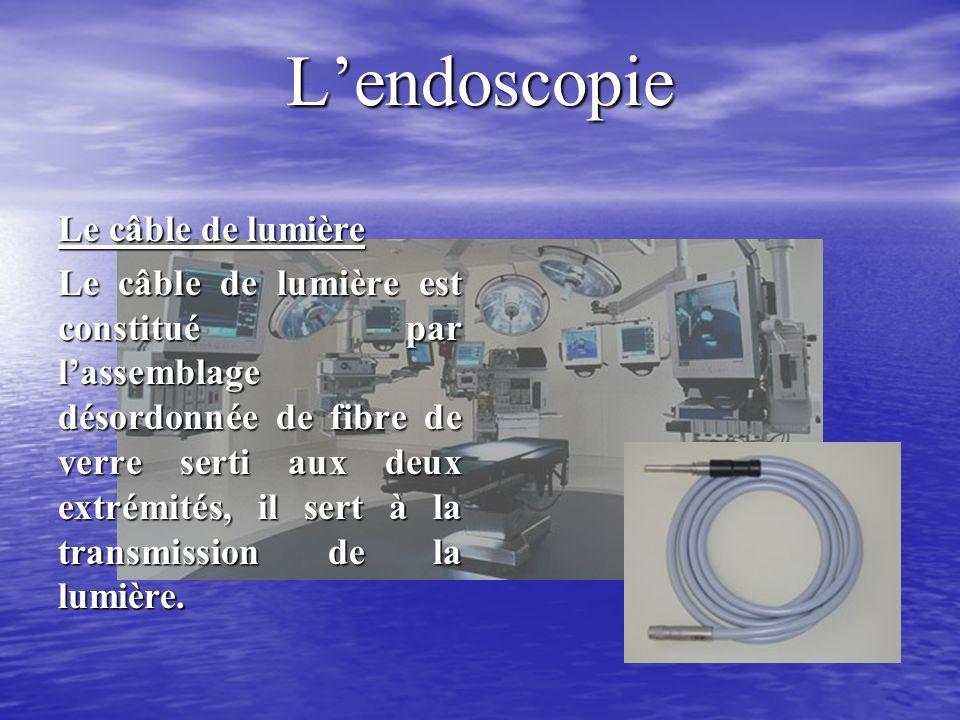 Lendoscopie Le câble de lumière Le câble de lumière est constitué par lassemblage désordonnée de fibre de verre serti aux deux extrémités, il sert à la transmission de la lumière.