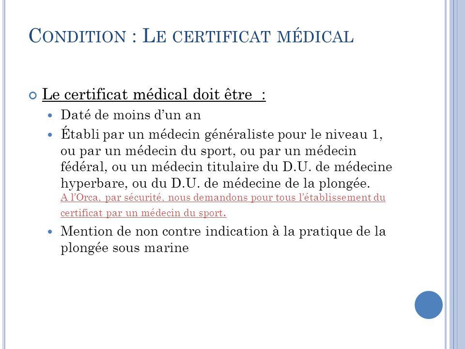 C ONDITION : L E CERTIFICAT MÉDICAL Le certificat médical doit être : Daté de moins dun an Établi par un médecin généraliste pour le niveau 1, ou par un médecin du sport, ou par un médecin fédéral, ou un médecin titulaire du D.U.