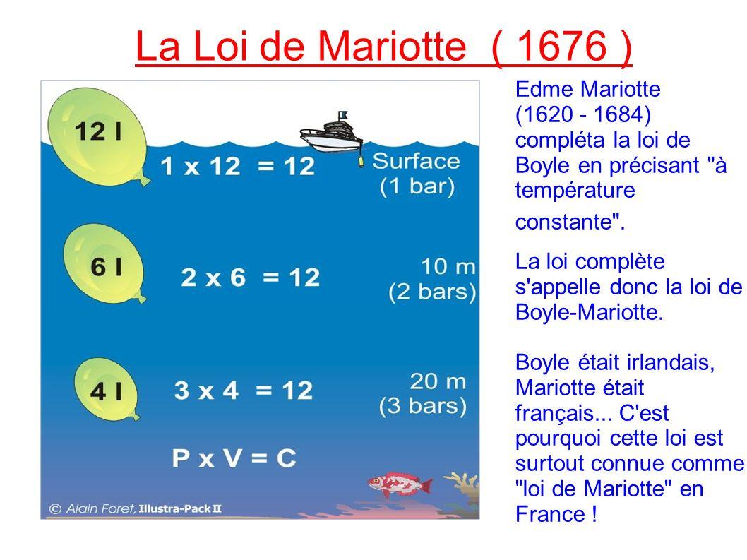 La Loi de Mariotte ( 1676 ) Edme Mariotte (1620 - 1684) compléta la loi de Boyle en précisant à température constante .