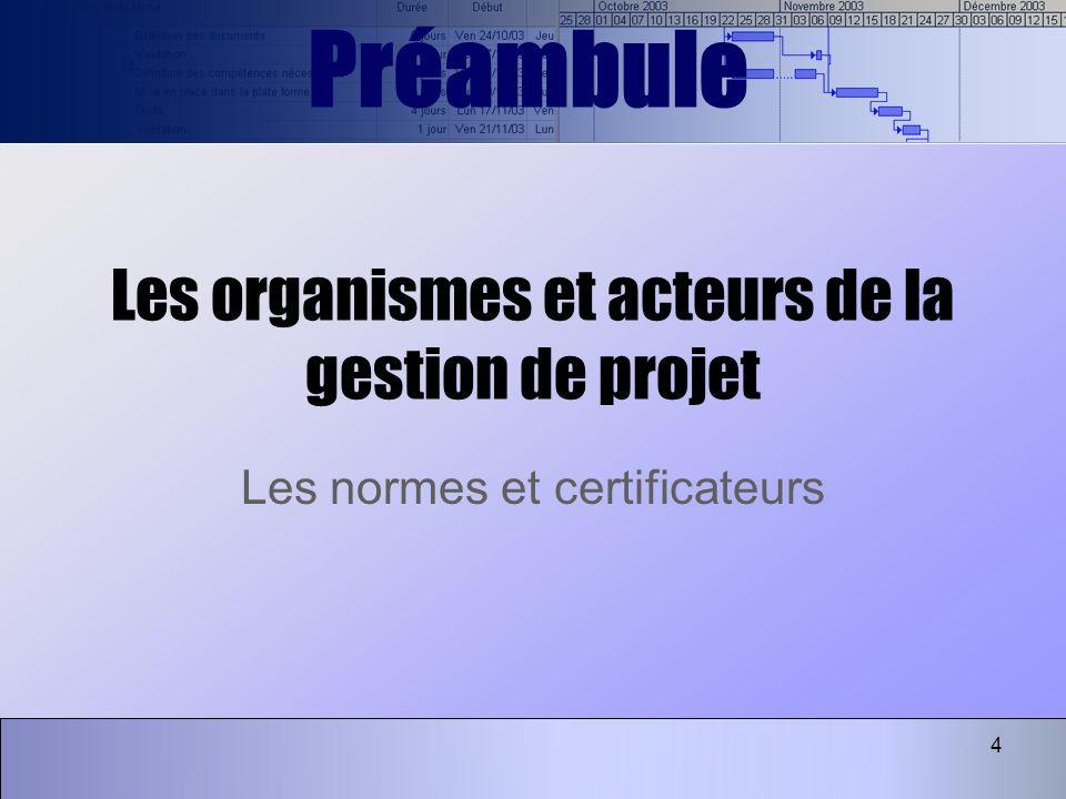 4 Les organismes et acteurs de la gestion de projet Les normes et certificateurs Préambule