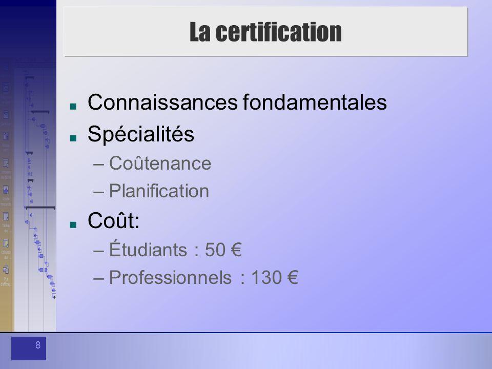 8 La certification Connaissances fondamentales Spécialités –Coûtenance –Planification Coût: –Étudiants : 50 –Professionnels : 130