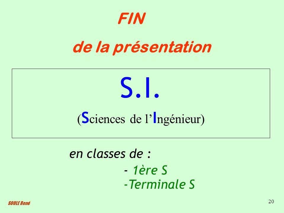 SOULE René 20 S.I. ( S ciences de l I ngénieur) FIN de la présentation en classes de : - 1ère S -Terminale S