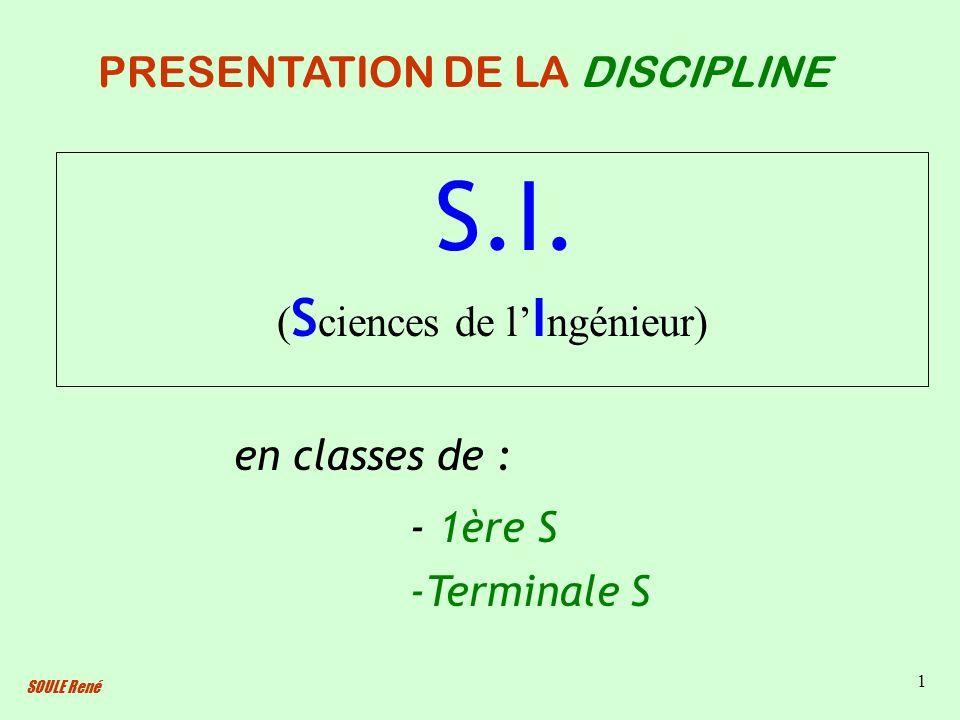 SOULE René 1 S.I. ( S ciences de l I ngénieur) PRESENTATION DE LA DISCIPLINE en classes de : - 1ère S -Terminale S