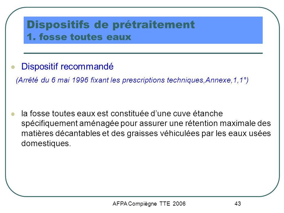 AFPA Compiègne TTE 2006 43 Dispositifs de prétraitement 1. fosse toutes eaux Dispositif recommandé (Arrêté du 6 mai 1996 fixant les prescriptions tech