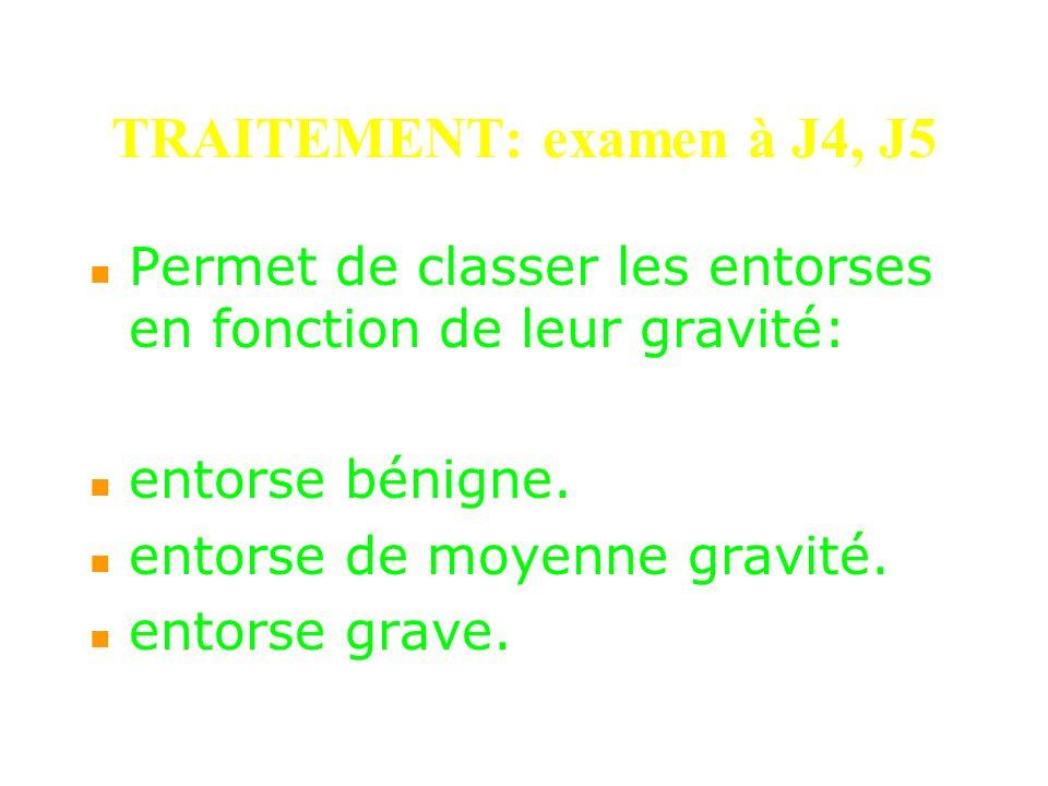 TRAITEMENT: examen à J4, J5 Permet de classer les entorses en fonction de leur gravité: entorse bénigne. entorse de moyenne gravité. entorse grave.