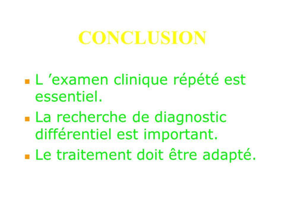 CONCLUSION L examen clinique répété est essentiel. La recherche de diagnostic différentiel est important. Le traitement doit être adapté.
