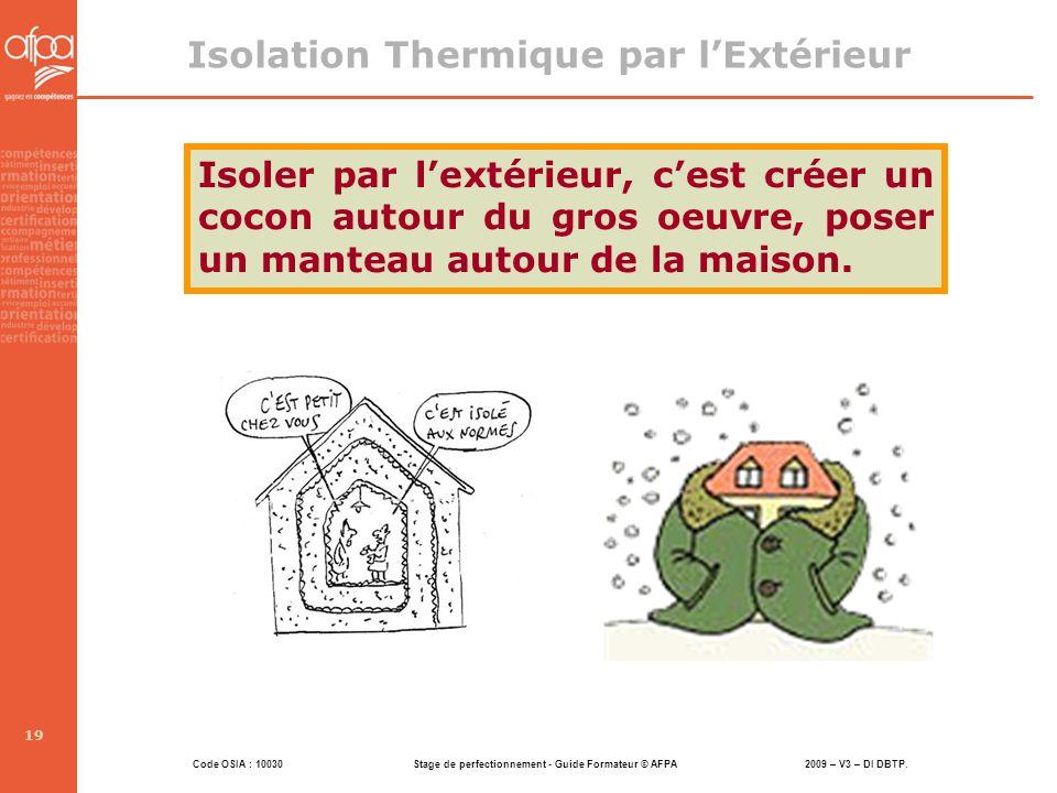 Code OSIA : 10030 Stage de perfectionnement - Guide Formateur © AFPA 2009 – V3 – DI DBTP. 19 Isolation Thermique par lExtérieur Isoler par lextérieur,
