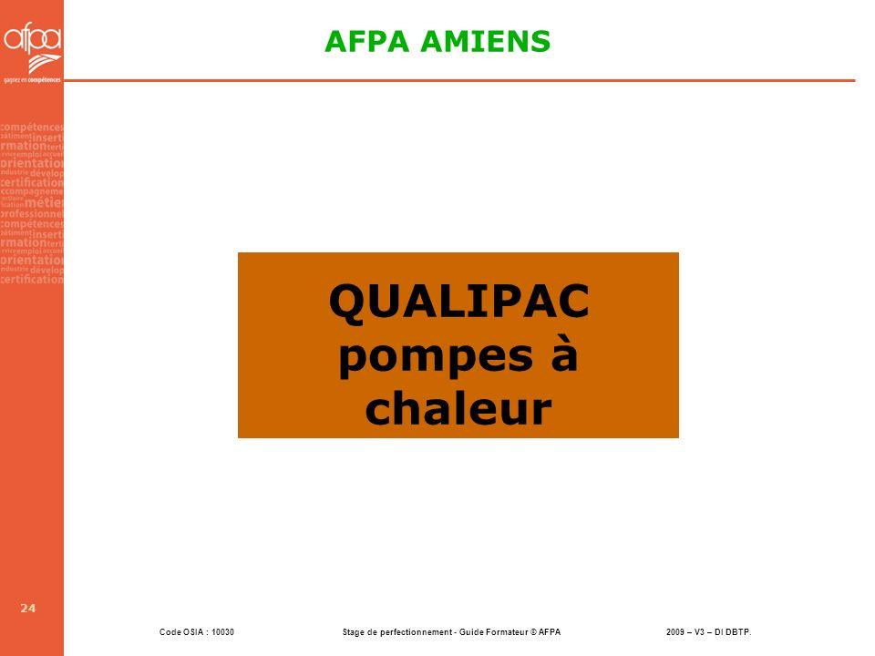 Code OSIA : 10030 Stage de perfectionnement - Guide Formateur © AFPA 2009 – V3 – DI DBTP. 24 QUALIPAC pompes à chaleur AFPA AMIENS