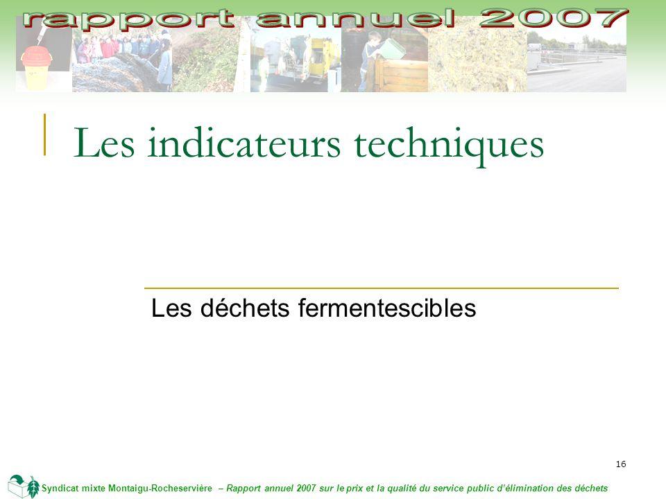 16 Syndicat mixte Montaigu-Rocheservière – Rapport annuel 2007 sur le prix et la qualité du service public délimination des déchets Les indicateurs techniques Les déchets fermentescibles