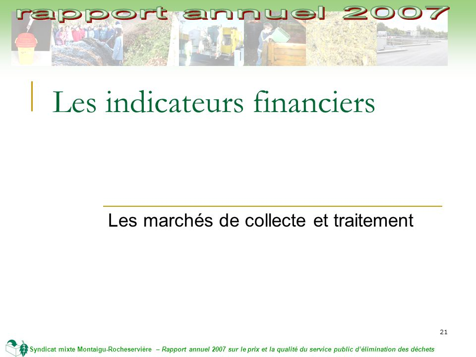 21 Syndicat mixte Montaigu-Rocheservière – Rapport annuel 2007 sur le prix et la qualité du service public délimination des déchets Les indicateurs financiers Les marchés de collecte et traitement