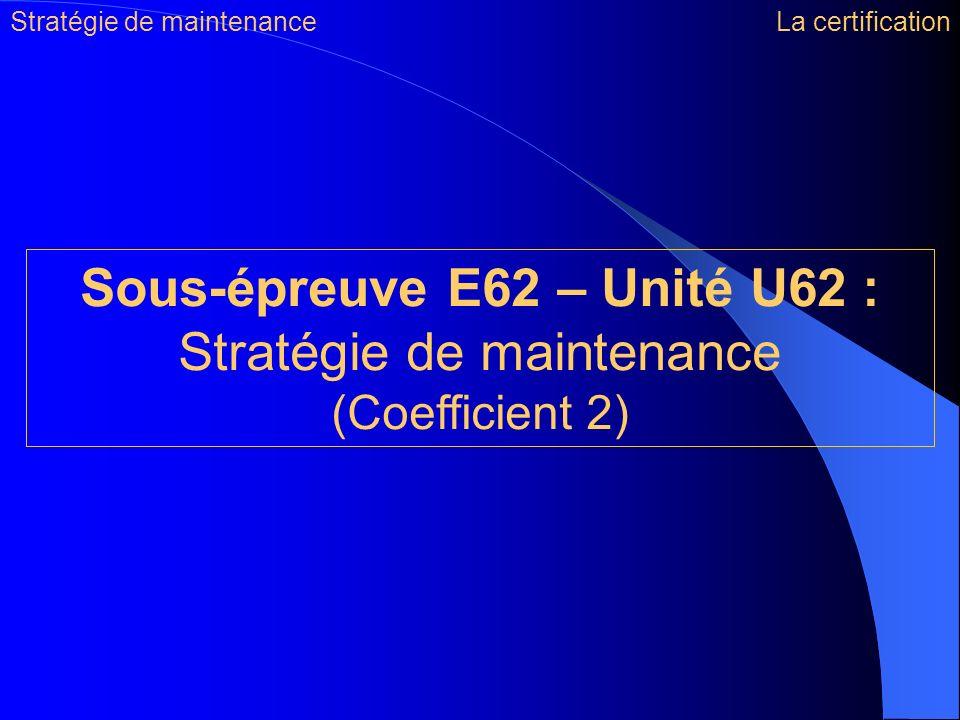Sous-épreuve E62 – Unité U62 : Stratégie de maintenance (Coefficient 2) Stratégie de maintenanceLa certification
