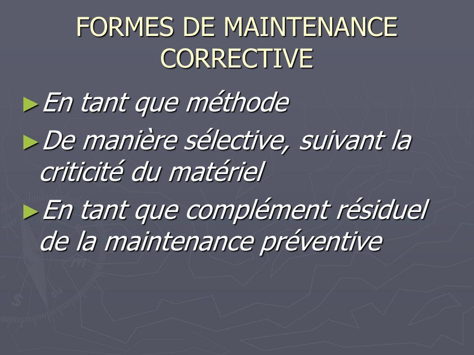 FORMES DE MAINTENANCE CORRECTIVE En tant que méthode En tant que méthode De manière sélective, suivant la criticité du matériel De manière sélective, suivant la criticité du matériel En tant que complément résiduel de la maintenance préventive En tant que complément résiduel de la maintenance préventive
