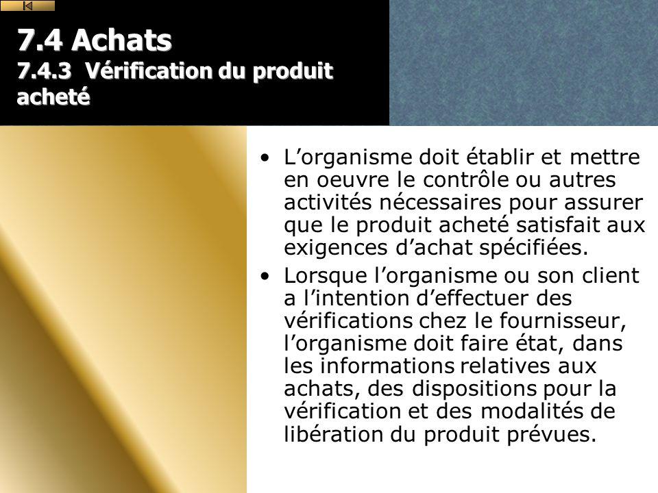 7.4 Achats 7.4.3 Vérification du produit acheté Lorganisme doit établir et mettre en oeuvre le contrôle ou autres activités nécessaires pour assurer que le produit acheté satisfait aux exigences dachat spécifiées.