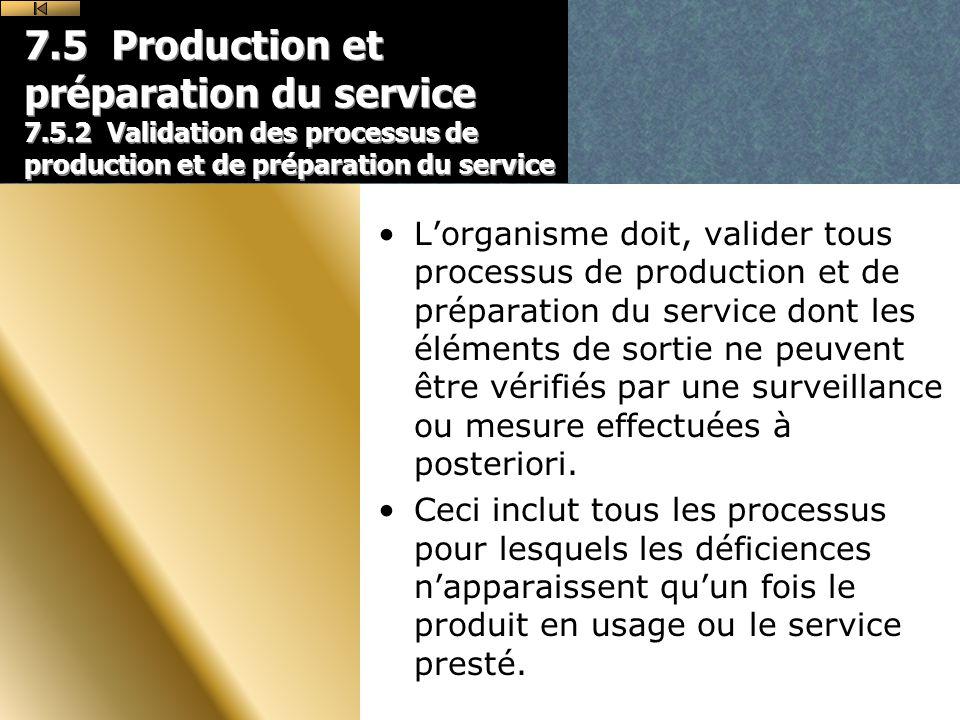 7.5 Production et préparation du service 7.5.2 Validation des processus de production et de préparation du service Lorganisme doit, valider tous processus de production et de préparation du service dont les éléments de sortie ne peuvent être vérifiés par une surveillance ou mesure effectuées à posteriori.