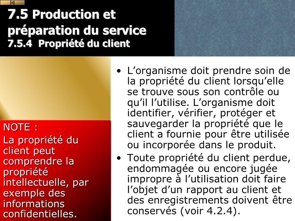 7.5 Production et préparation du service 7.5.4 Propriété du client Lorganisme doit prendre soin de la propriété du client lorsquelle se trouve sous son contrôle ou quil lutilise.