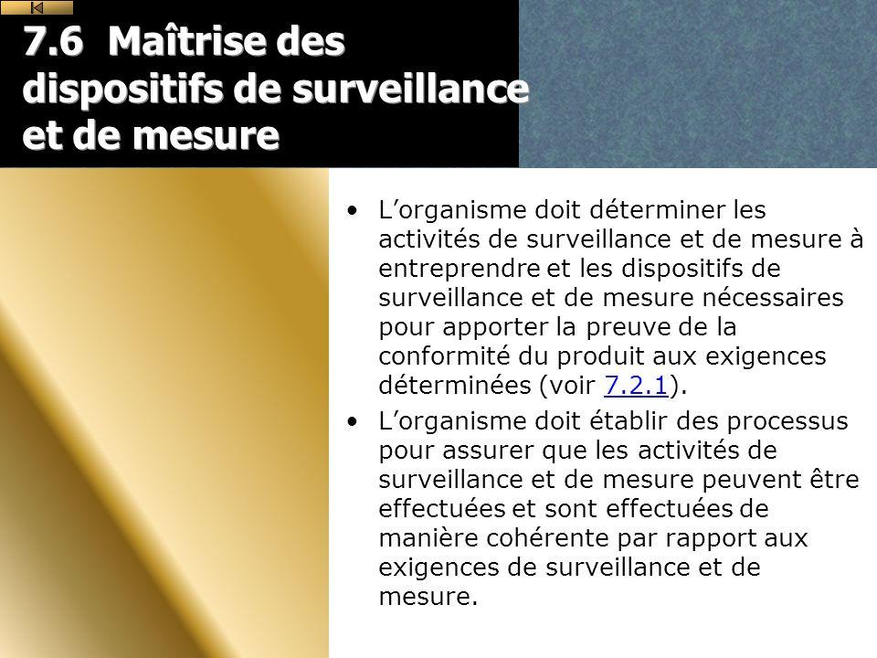7.6 Maîtrise des dispositifs de surveillance et de mesure Lorganisme doit déterminer les activités de surveillance et de mesure à entreprendre et les dispositifs de surveillance et de mesure nécessaires pour apporter la preuve de la conformité du produit aux exigences déterminées (voir 7.2.1).7.2.1 Lorganisme doit établir des processus pour assurer que les activités de surveillance et de mesure peuvent être effectuées et sont effectuées de manière cohérente par rapport aux exigences de surveillance et de mesure.