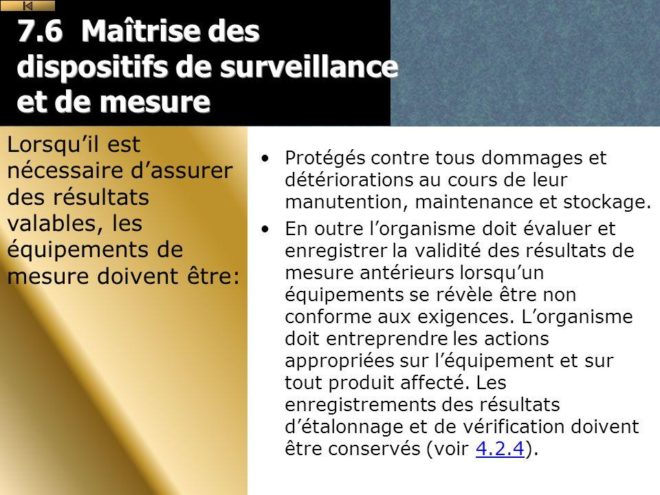 7.6 Maîtrise des dispositifs de surveillance et de mesure Protégés contre tous dommages et détériorations au cours de leur manutention, maintenance et stockage.