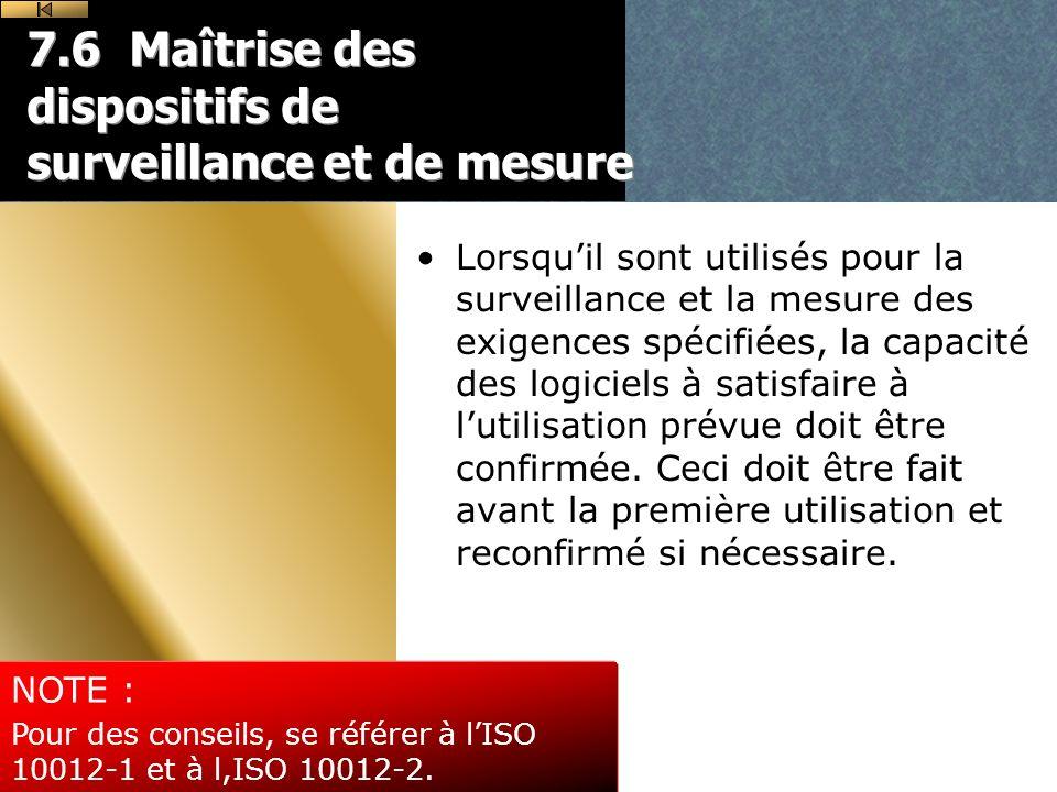 7.6 Maîtrise des dispositifs de surveillance et de mesure Lorsquil sont utilisés pour la surveillance et la mesure des exigences spécifiées, la capacité des logiciels à satisfaire à lutilisation prévue doit être confirmée.