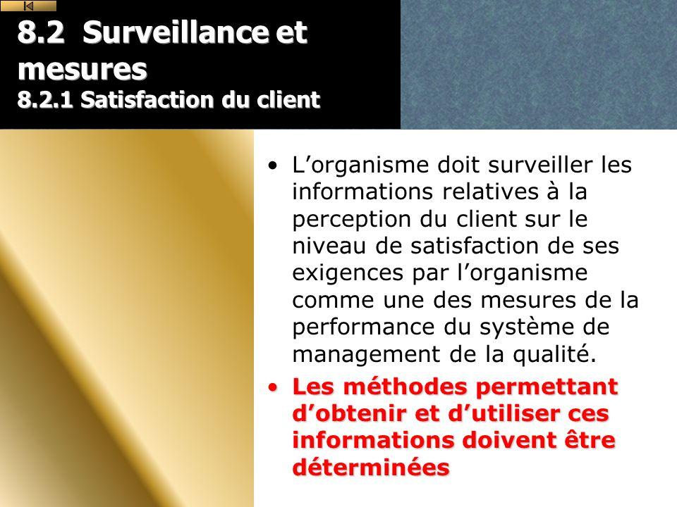 8.2 Surveillance et mesures 8.2.1 Satisfaction du client Lorganisme doit surveiller les informations relatives à la perception du client sur le niveau de satisfaction de ses exigences par lorganisme comme une des mesures de la performance du système de management de la qualité.