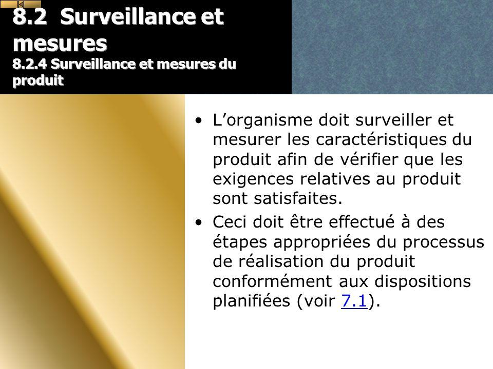 8.2 Surveillance et mesures 8.2.4 Surveillance et mesures du produit Lorganisme doit surveiller et mesurer les caractéristiques du produit afin de vérifier que les exigences relatives au produit sont satisfaites.