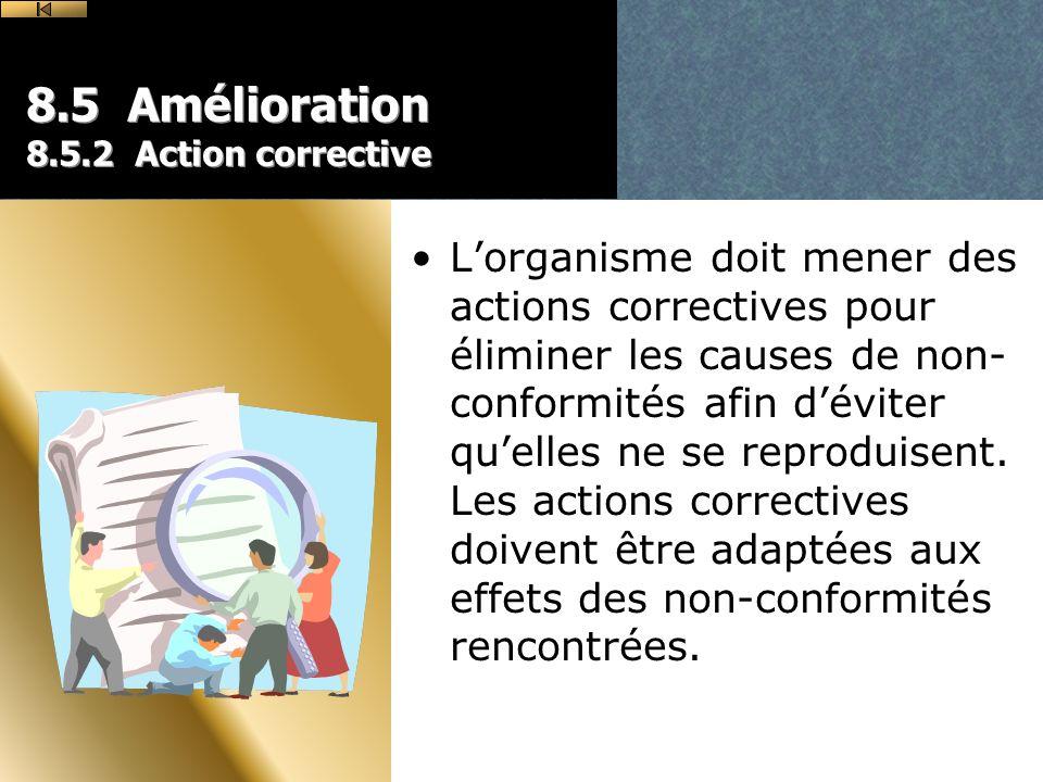 8.5 Amélioration 8.5.2 Action corrective Lorganisme doit mener des actions correctives pour éliminer les causes de non- conformités afin déviter quelles ne se reproduisent.